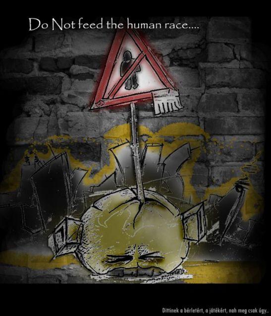Do not feed the human race... - artGaléria